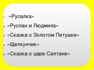 «Русалка» «Руслан и Людмила» «Сказка о Золотом Петушке» «Щелкунчик» «Сказка