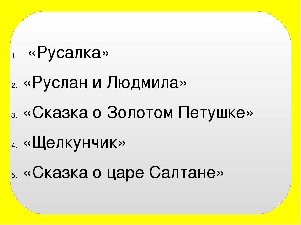 «Русалка» «Руслан и Людмила» «Сказка о Золотом Петушке» «Щелкунчик» «Сказка...