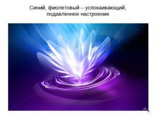 * Синий, фиолетовый – успокаивающий, подавленное настроение