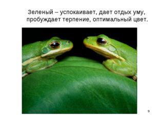 * Зеленый – успокаивает, дает отдых уму, пробуждает терпение, оптимальный цвет.