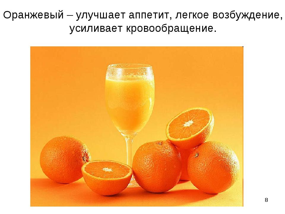 * Оранжевый – улучшает аппетит, легкое возбуждение, усиливает кровообращение.