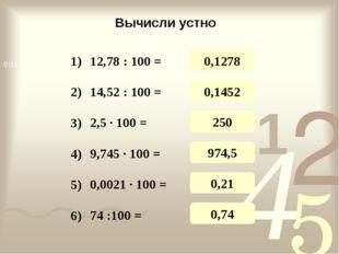 Вычисли устно 12,78 : 100 = 14,52 : 100 = 2,5 · 100 = 9,745 · 100 = 0,0021 ·