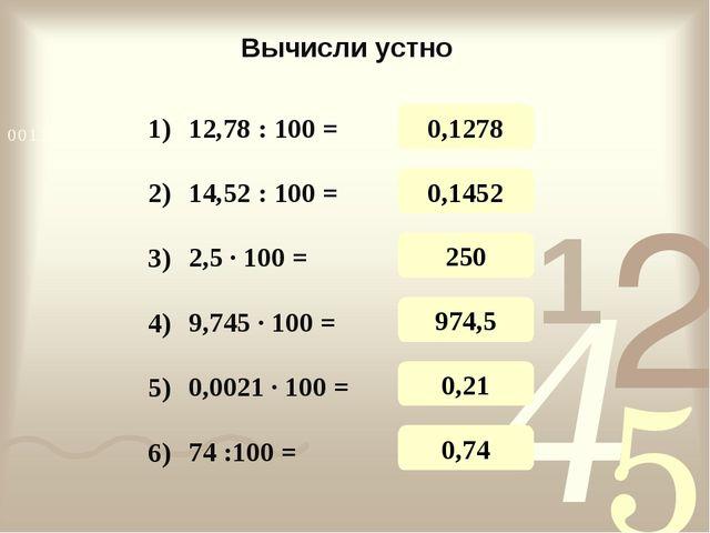 Вычисли устно 12,78 : 100 = 14,52 : 100 = 2,5 · 100 = 9,745 · 100 = 0,0021 ·...