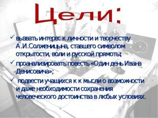 вызвать интерес к личности и творчеству А.И.Солженицына, ставшего символом от