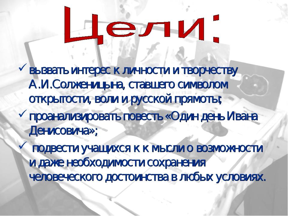вызвать интерес к личности и творчеству А.И.Солженицына, ставшего символом от...