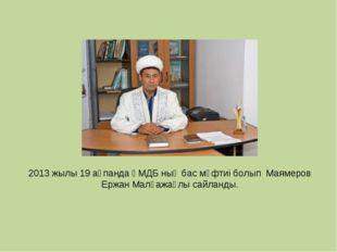 2013 жылы 19 ақпанда ҚМДБ ның бас мүфтиі болып Маямеров Ержан Малғажаұлы сайл