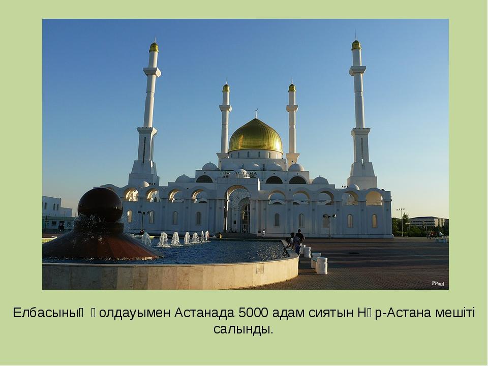 Елбасының қолдауымен Астанада 5000 адам сиятын Нұр-Астана мешіті салынды.