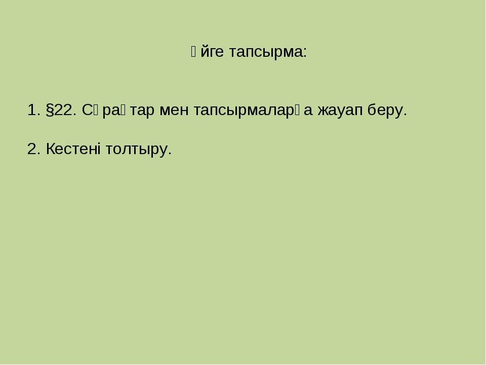 Үйге тапсырма: 1. §22. Сұрақтар мен тапсырмаларға жауап беру. 2. Кестені толт...