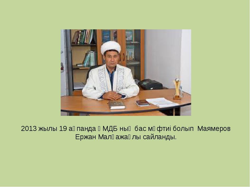 2013 жылы 19 ақпанда ҚМДБ ның бас мүфтиі болып Маямеров Ержан Малғажаұлы сайл...