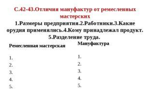 С.42-43.Отличия мануфактур от ремесленных мастерских 1.Размеры предприятия.2.