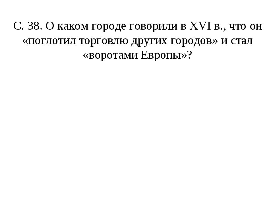 С. 38. О каком городе говорили в XVI в., что он «поглотил торговлю других гор...