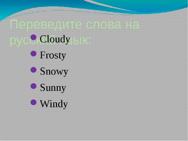 Переведите слова на русский язык: Cloudy Frosty Snowy Sunny Windy