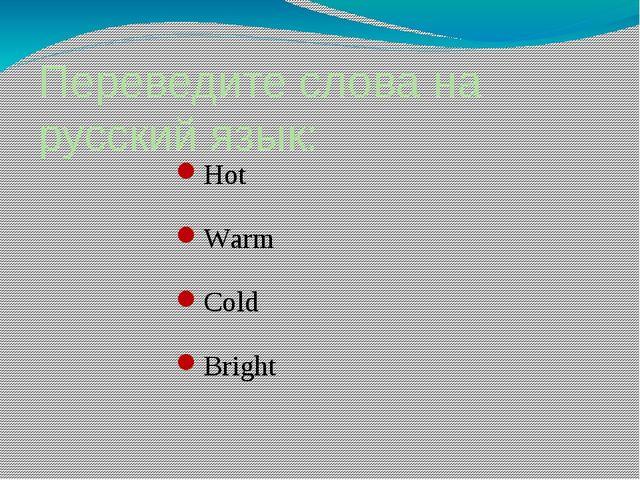 Переведите слова на русский язык: Hot Warm Сold Bright