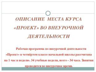 ОПИСАНИЕ МЕСТА КУРСА «ПРОЕКТ» ВО ВНЕУРОЧНОЙ ДЕЯТЕЛЬНОСТИ Рабочая программа по