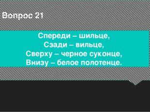 Вопрос 21 Спереди – шильце, Сзади – вильце, Сверху – черное суконце, Внизу –