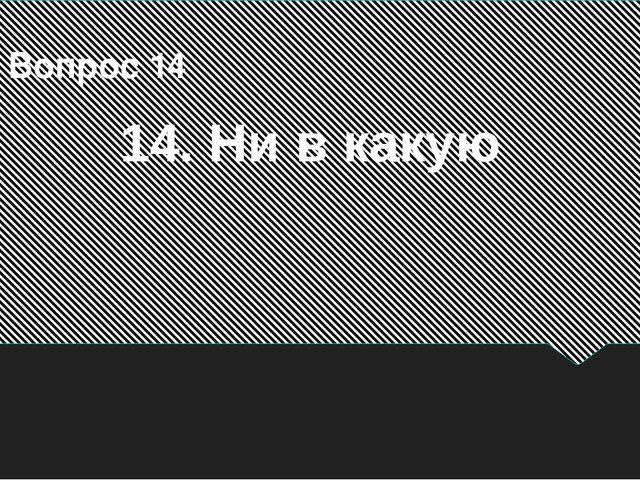 14. Ни в какую Вопрос 14