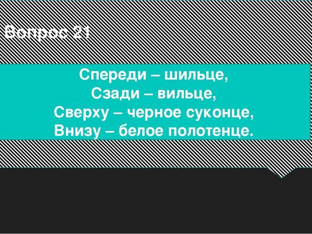 Вопрос 21 Спереди – шильце, Сзади – вильце, Сверху – черное суконце, Внизу –...
