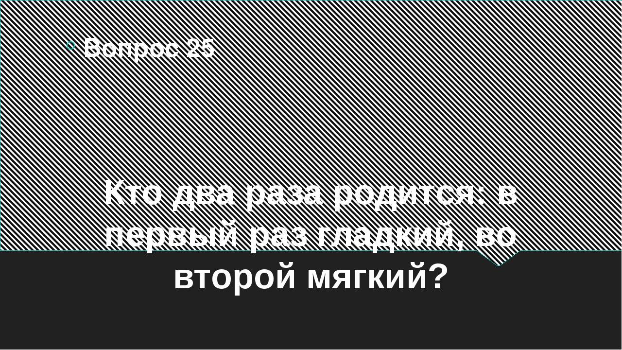 Кто два раза родится: в первый раз гладкий, во второй мягкий? Вопрос 25