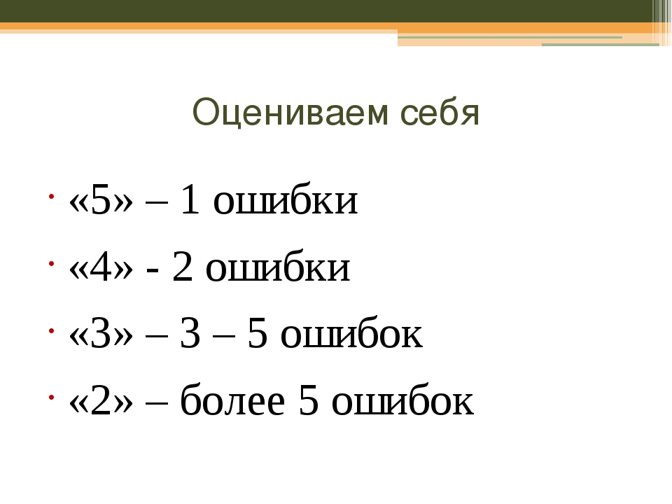 Оцениваем себя «5» – 1 ошибки «4» - 2 ошибки «3» – 3 – 5 ошибок «2» – более 5...