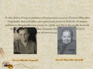 В годы войны в школе работала в начальных классах Полина Ивановна Текутьева,