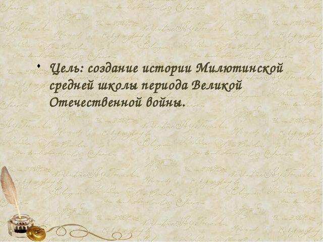 Цель: создание истории Милютинской средней школы периода Великой Отечественн...