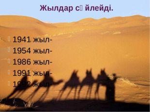 1941 жыл- 1954 жыл- 1986 жыл- 1991 жыл- 1992 жыл- Жылдар сөйлейді.