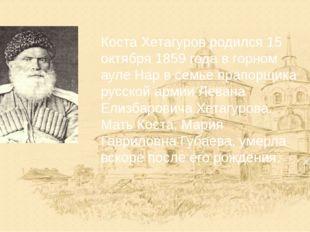 Коста Хетагуров родился 15 октября 1859 года в горном ауле Нар в семье прапор