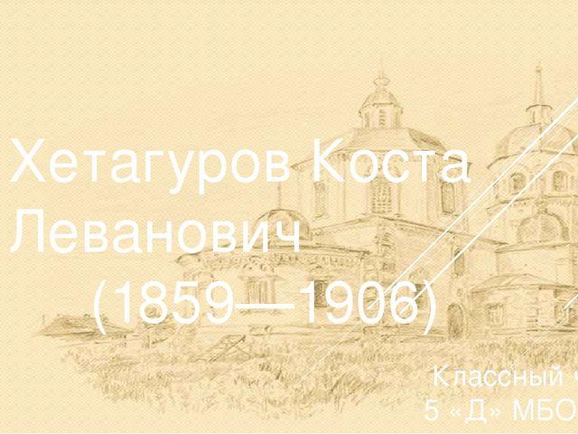 Хетагуров Коста Леванович (1859—1906) Классный час в 5 «Д» МБОУ №44 им.В.К...