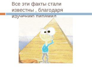Все эти факты стали известны , благодаря изучению пирамид.