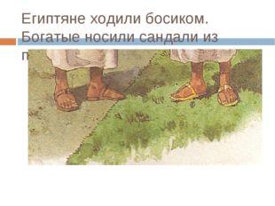 Египтяне ходили босиком. Богатые носили сандали из папируса.
