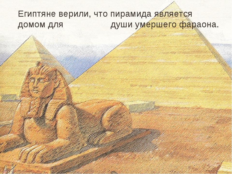 Египтяне верили, что пирамида является домом для души умершего фараона.