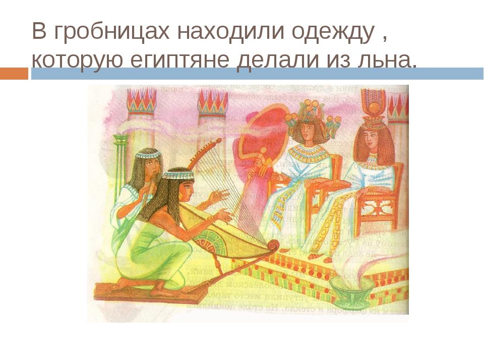 В гробницах находили одежду , которую египтяне делали из льна.