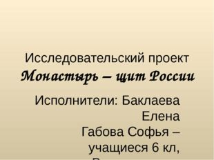 Исследовательский проект Монастырь – щит России Исполнители: Баклаева Елена Г