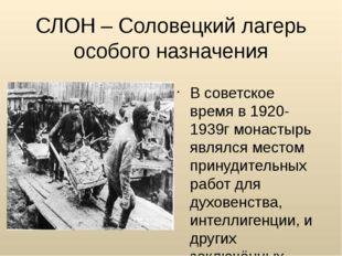 СЛОН – Соловецкий лагерь особого назначения В советское время в 1920-1939г мо