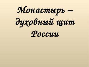 Монастырь – духовный щит России Монастырь является неотъемлемой частью Христи