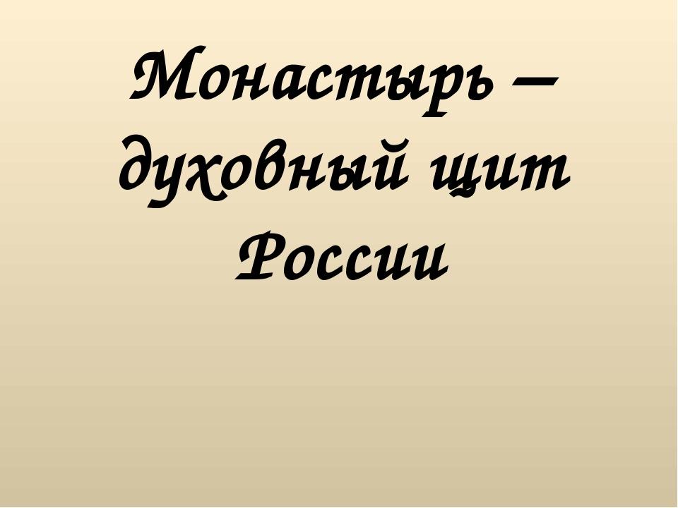 Монастырь – духовный щит России Монастырь является неотъемлемой частью Христи...