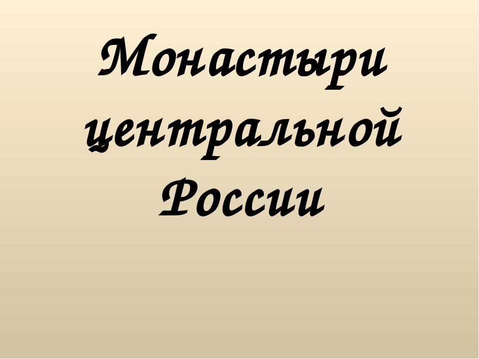 Монастыри центральной России Начиная с первого православного мужского монасты...
