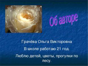 Грачёва Ольга Викторовна В школе работаю 21 год. Люблю детей, цветы, прогулки