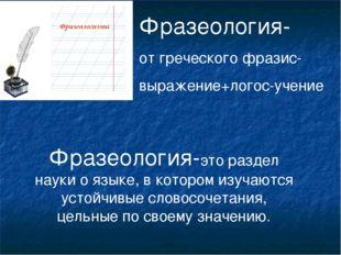 Фразеология- от греческого фразис- выражение+логос-учение Фразеология-это раз
