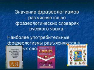Значение фразеологизмов разъясняется во фразеологических словарях русского яз