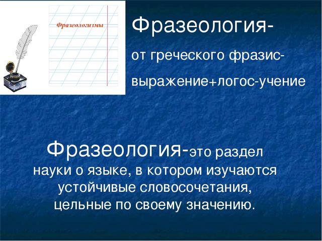 Фразеология- от греческого фразис- выражение+логос-учение Фразеология-это раз...