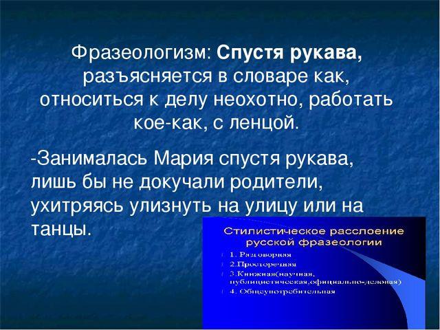 Фразеологизм: Спустя рукава, разъясняется в словаре как, относиться к делу не...