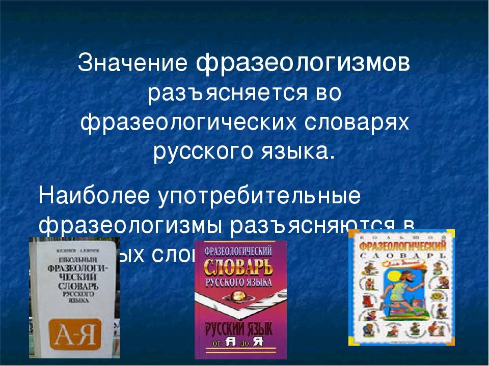 Значение фразеологизмов разъясняется во фразеологических словарях русского яз...