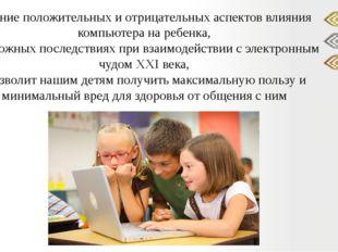 Знание положительных и отрицательных аспектов влияния компьютера на ребенка,