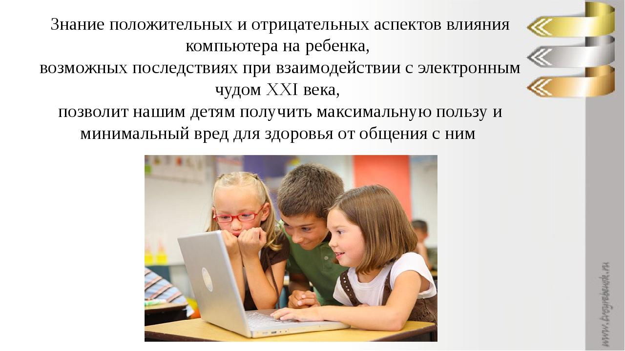 Знание положительных и отрицательных аспектов влияния компьютера на ребенка,...