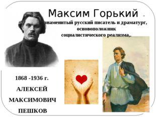 1868 -1936 г. АЛЕКСЕЙ МАКСИМОВИЧ ПЕШКОВ Максим Горький – знаменитый русский п