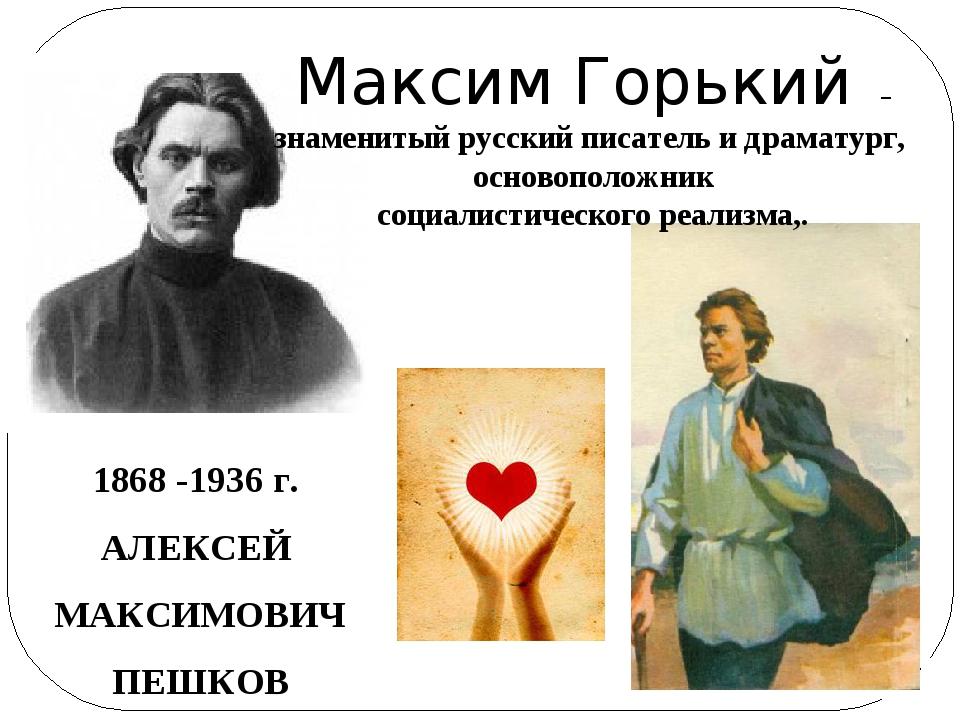 1868 -1936 г. АЛЕКСЕЙ МАКСИМОВИЧ ПЕШКОВ Максим Горький – знаменитый русский п...