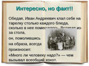 Интересно, но факт!! Обедая, Иван Андреевич клал себе на тарелку столько кажд
