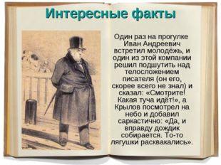 Интересные факты Один раз на прогулке Иван Андреевич встретил молодёжь, и оди