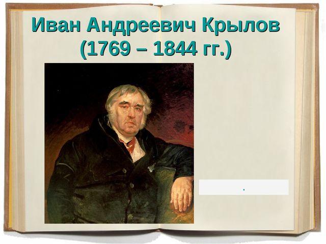 Иван Андреевич Крылов (1769 – 1844 гг.) .